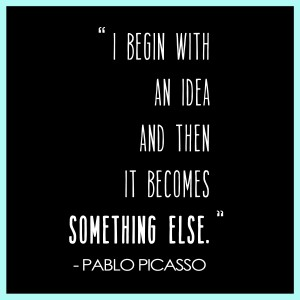 I begin with an idea and then it becomes something else