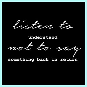 listen to understand not to say something back in return